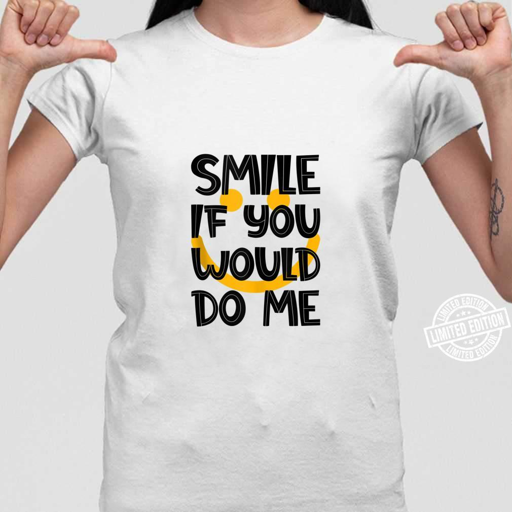 Smile If You Would Do Me Saying Sarcastic Joke Shirt ladies tee