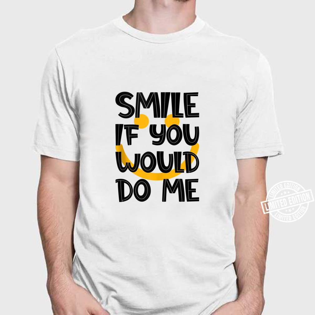 Smile If You Would Do Me Saying Sarcastic Joke Shirt
